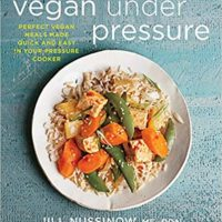 Vegan Under Pressure: Perfect Vegan Meals Made Quick and Easy in Your Pressure Cooker. Jill Nussinow.
